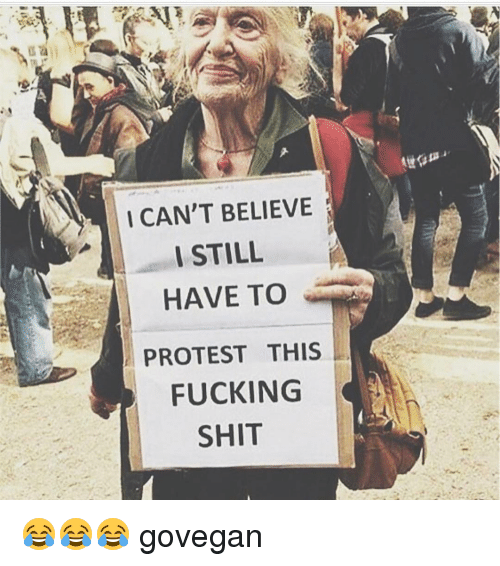 I Cant Believe I Still Have To Protest This: I CAN'T BELIEVE  I STILL  HAVE TO  PROTEST THIS  FUCKING  SHIT 😂😂😂 govegan