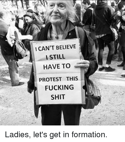 I Cant Believe I Still Have To Protest This: I CAN'T BELIEVE  I STILL  HAVE TO  PROTEST THIS  FUCKING  SHIT Ladies, let's get in formation.