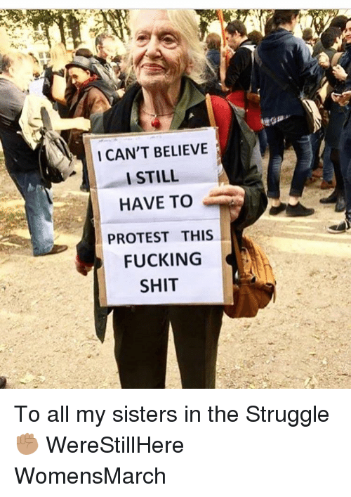I Cant Believe I Still Have To Protest This: I CAN'T BELIEVE  I STILL  HAVE TO  PROTEST THIS  FUCKING  SHIT To all my sisters in the Struggle ✊🏽 WereStillHere WomensMarch