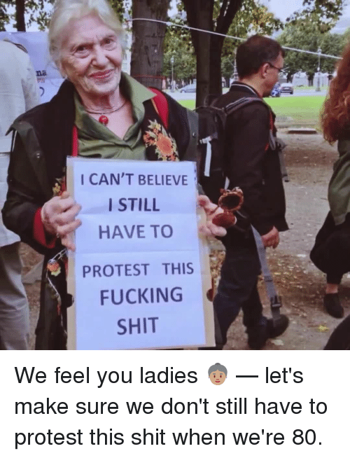 I Cant Believe I Still Have To Protest This: I CAN'T BELIEVE  I STILL  HAVE TO  PROTEST THIS  FUCKING  SHIT We feel you ladies 👵🏽 — let's make sure we don't still have to protest this shit when we're 80.