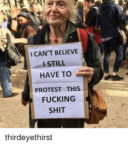 I Cant Believe I Still Have To Protest This: I CAN'T BELIEVE  I STILL  HAVE TO  PROTEST THIS  FUCKING  SHIT thirdeyethirst