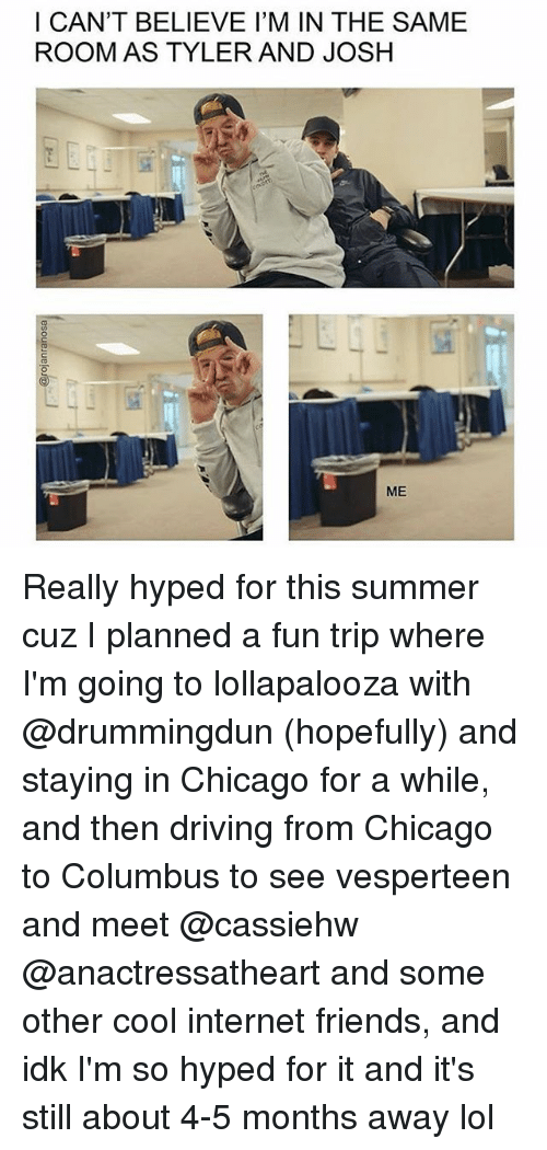 tripped: I CAN'T BELIEVE I'M IN THE SAME  ROOM AS TYLER AND JOSH  ME Really hyped for this summer cuz I planned a fun trip where I'm going to lollapalooza with @drummingdun (hopefully) and staying in Chicago for a while, and then driving from Chicago to Columbus to see vesperteen and meet @cassiehw @anactressatheart and some other cool internet friends, and idk I'm so hyped for it and it's still about 4-5 months away lol