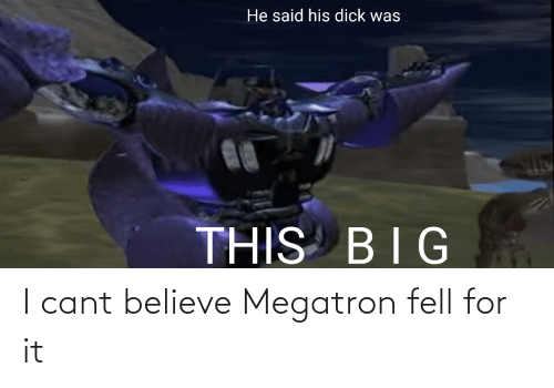 Cant Believe: I cant believe Megatron fell for it