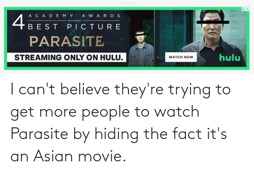 Asian: I can't believe they're trying to get more people to watch Parasite by hiding the fact it's an Asian movie.