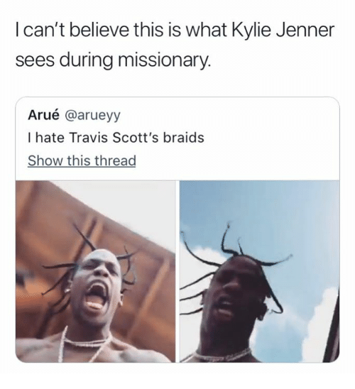 Braids: I can't believe this is what Kylie Jenner  sees during missionary.  Arué @arueyy  I hate Travis Scott's braids  Show this thread