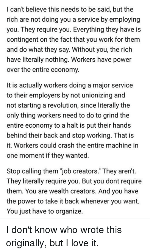 "Take It Back: I can't believe this needs to be said, but the  rich are not doing you a service by employing  you. They require you. Everything they have is  contingent on the fact that you work for them  and do what they say. Without you, the rich  have literally nothing. Workers have power  over the entire economy  It is actually workers doing a major service  to their employers by not unionizing and  not starting a revolution, since literally the  only thing workers need to do to grind the  entire economy to a halt is put their hands  behind their back and stop working. That is  it. Workers could crash the entire machine in  one moment if they wanted.  Stop calling them ""job creators."" They aren't.  They literally require you. But you dont require  them. You are wealth creators. And you have  the power to take it back whenever you want.  You just have to organize. I don't know who wrote this originally, but I love it."