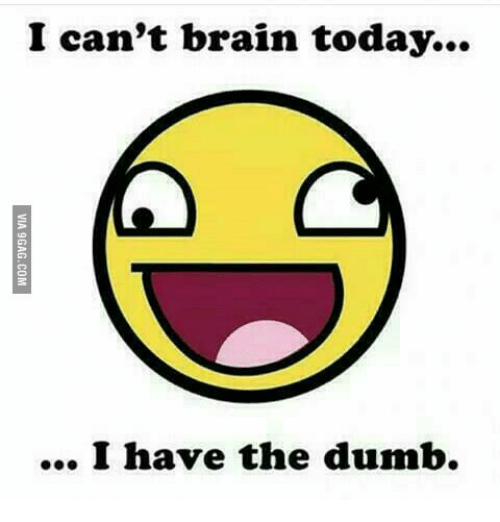 I Have The Dumb: I can't brain today...  I have the dumb.