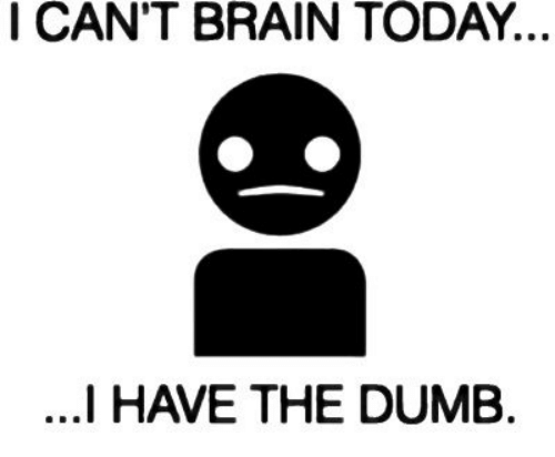 I Have The Dumb: I CAN'T BRAIN TODAY.  I HAVE THE DUMB.