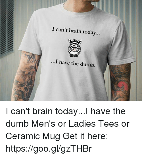 I Have The Dumb: I can't brain today...  ...I have the dumb I can't brain today...I have the dumb Men's or Ladies Tees or Ceramic Mug Get it here: https://goo.gl/gzTHBr