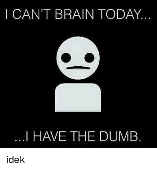 I Have The Dumb: I CAN'T BRAIN TODAY..  ...I HAVE THE DUMB