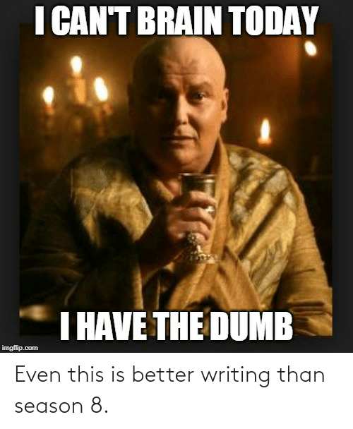 I Have The Dumb: I CAN'T BRAIN TODAY  I HAVE THE DUMB  imgflip.com Even this is better writing than season 8.
