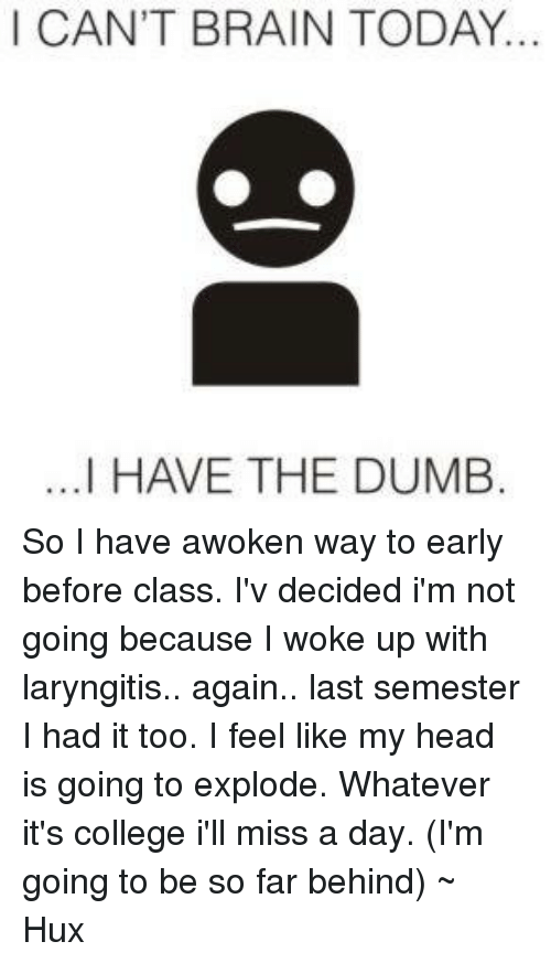 I Have The Dumb: I CAN'T BRAIN TODAY.  ...I HAVE THE DUMB So I have awoken way to early before class. I'v decided i'm not going because I woke up with laryngitis.. again.. last semester I had it too. I feel like my head is going to explode. Whatever it's college i'll miss a day. (I'm going to be so far behind) ~ Hux