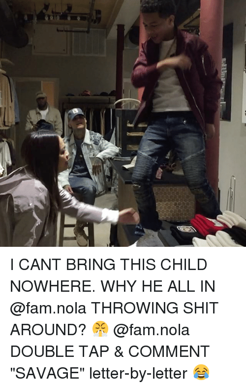 "Fam, Memes, and Savage: I CANT BRING THIS CHILD NOWHERE. WHY HE ALL IN @fam.nola THROWING SHIT AROUND? 😤 @fam.nola DOUBLE TAP & COMMENT ""SAVAGE"" letter-by-letter 😂"