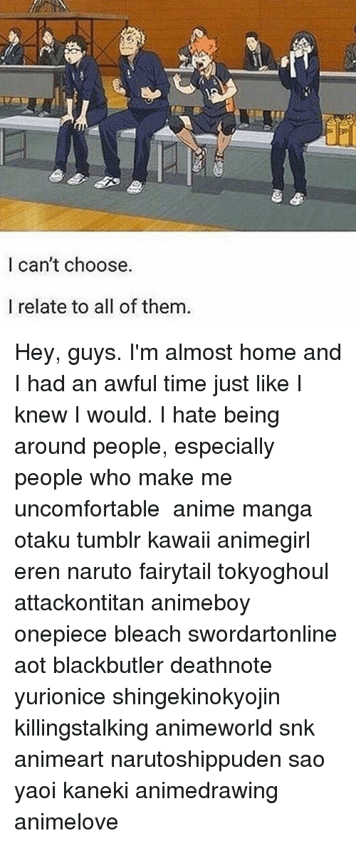 Anime, Memes, and Naruto: I can't choose.  I relate to all of them. Hey, guys. I'm almost home and I had an awful time just like I knew I would. I hate being around people, especially people who make me uncomfortable ✩ anime manga otaku tumblr kawaii animegirl eren naruto fairytail tokyoghoul attackontitan animeboy onepiece bleach swordartonline aot blackbutler deathnote yurionice shingekinokyojin killingstalking animeworld snk animeart narutoshippuden sao yaoi kaneki animedrawing animelove