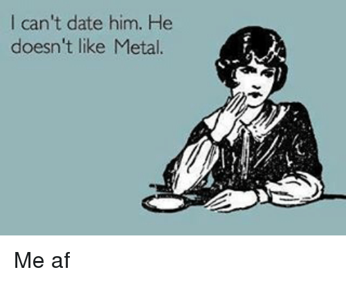 Af, Dating, and Memes: I can't date him. He  doesn't like Metal. Me af