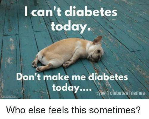 Diabetic Memes: I can't diabetes  today.  Don't make me diabetes  today....  type 1 diabetes memes Who else feels this sometimes?