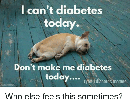 Memes, Diabetes, and Today: I can't diabetes  today.  Don't make me diabetes  today  type 1 diabetes memes  Who else feels this sometimes?