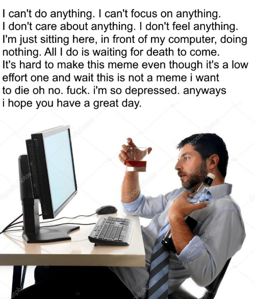 Sitting Here: I can't do anything. I can't focus on anything.  I don't care about anything. I don't feel anything  l'm just sitting here, in front of my computer, doing  nothing. All I do is waiting for death to come.  It's hard to make this meme even though it's a low  effort one and wait this is not a meme i want  to die oh no. fuck. i'm so depressed. anyways  i hope you have a great day.