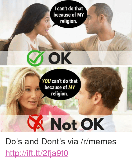 """Memes, Http, and Religion: I can't do that  because of MY  religion.  OK  YOU can't do that  because of MY  religion.  Not OK <p>Do's and Dont's via /r/memes <a href=""""http://ift.tt/2fja9t0"""">http://ift.tt/2fja9t0</a></p>"""