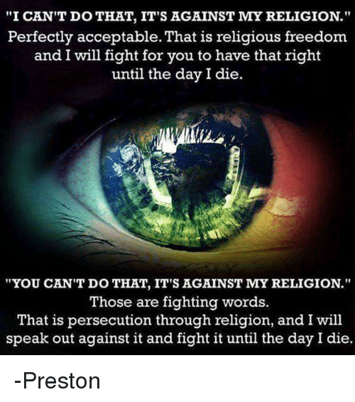 "Memes, 🤖, and That's Right: ""I CAN'T DO THAT, IT'S AGAINST MY RELIGION.""  Perfectly acceptable. That is religious freedom.  and I will fight for you to have that right  until the day I die.  ""YOU CAN'T DO THAT, IT'S AGAINST MY RELIGION.""  Those are fighting words.  That is persecution through religion, and I will  speak out against it and fight it until the day I die. -Preston"