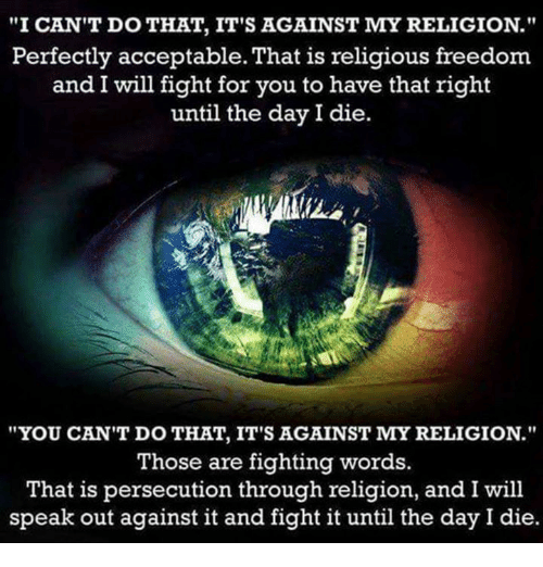 "Memes, 🤖, and That's Right: ""I CAN'T DO THAT, IT'S AGAINST MY RELIGION.""  Perfectly acceptable. That is religious freedom  and I will fight for you to have that right  until the day I die  ""YOU CAN'T DO THAT, IT'S AGAINST MY RELIGION.""  Those are fighting words.  That is persecution through religion, and I will  speak out against it and fight it until the day I die."