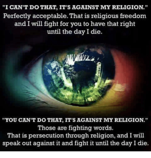 "Memes, Freedom, and Religion: ""I CAN'T DO THAT, IT'S AGAINST MY RELIGION.""  Perfectly acceptable.That is religious freedom  and I will fight for you to have that right  until the day I die.  ""YOU CAN'T DO THAT, IT'S AGAINST MY RELIGION.""  Those are fighting words  That is persecution through religion, and I will  speak out against it and fight it until the day I die."