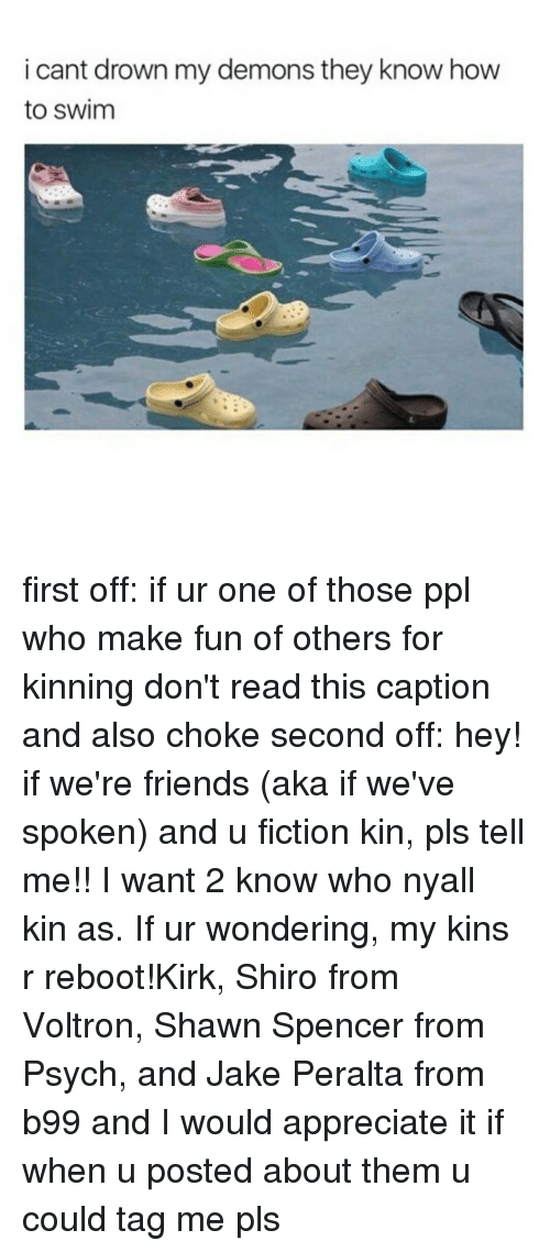 Memes, Psych, and Fictional: i cant drown my demons they know how  to swim first off: if ur one of those ppl who make fun of others for kinning don't read this caption and also choke second off: hey! if we're friends (aka if we've spoken) and u fiction kin, pls tell me!! I want 2 know who nyall kin as. If ur wondering, my kins r reboot!Kirk, Shiro from Voltron, Shawn Spencer from Psych, and Jake Peralta from b99 and I would appreciate it if when u posted about them u could tag me pls