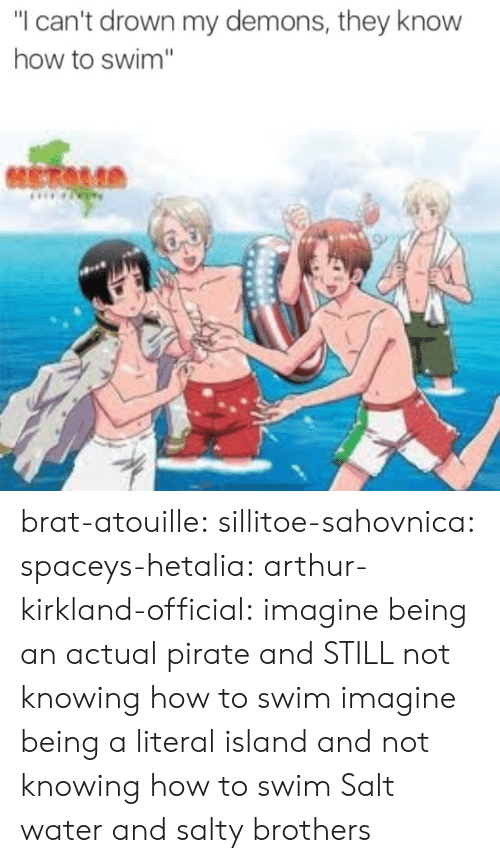 "Arthur: ""I can't drown my demons, they know  how to swim"" brat-atouille:  sillitoe-sahovnica:  spaceys-hetalia:  arthur-kirkland-official:  imagine being an actual pirate and STILL not knowing how to swim  imagine being a literal island and not knowing how to swim  Salt water and salty brothers"