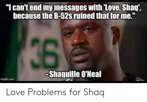 "Shaq: ""I can't end my messages with 'Love, Shaq',  because the B-52s ruined that for me.""  36  -Shaquille O'Neal  irngflip.com Love Problems for Shaq"
