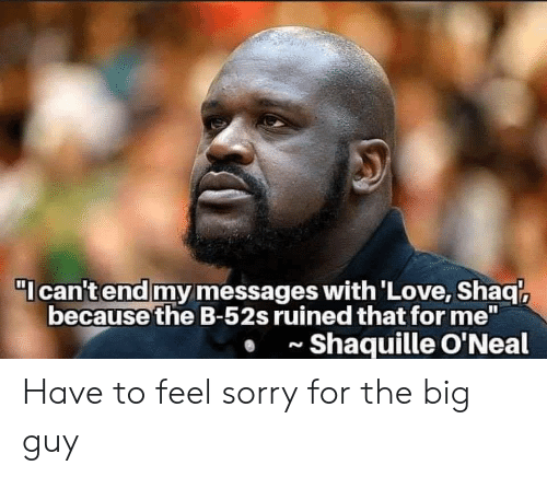 "Shaq: I can't end my messages with'Love, Shaq  because the B-52s ruined that for me""  Shaquille O'Neal  N Have to feel sorry for the big guy"