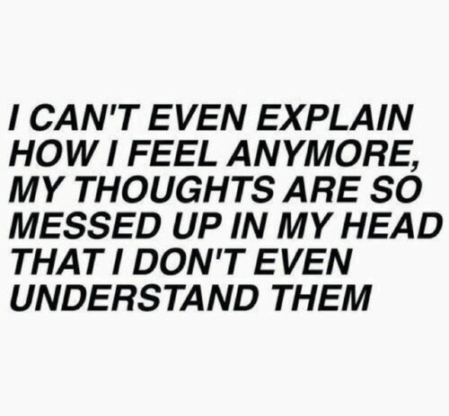 Messed: I CAN'T EVEN EXPLAIN  HOW I FEEL ANMORE,  MY THOUGHTS ARE SO  MESSED UP IN MY HEAD  THATI DON'T EVEN  UNDERSTAND THEM