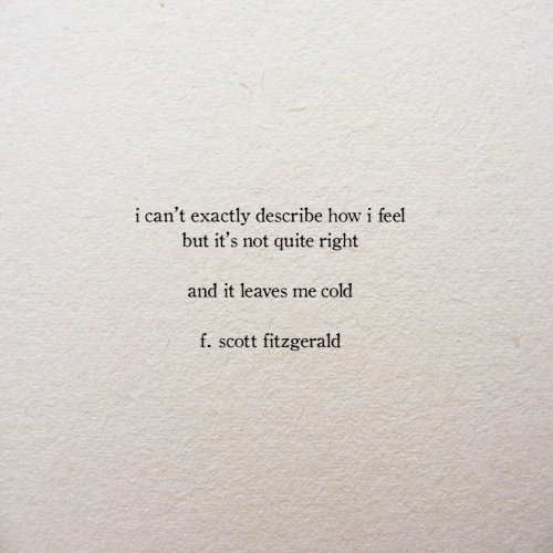 How I Feel: i can't exactly describe how i feel  but it's not quite right  and it leaves me cold  f. scott fitzgerald