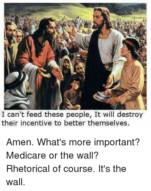 Medicare: I can't feed these people, It will destroy  their incentive to better themselves. Amen. What's more important? Medicare or the wall? Rhetorical of course. It's the wall.
