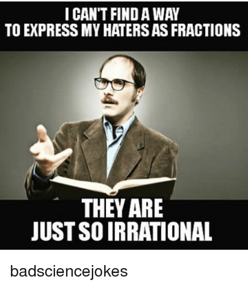 Memes, Express, and 🤖: I CAN'T FIND A WAY  TO EXPRESS MY HATERS AS FRACTIONS  THEY ARE  JUST SO IRRATIONAL badsciencejokes