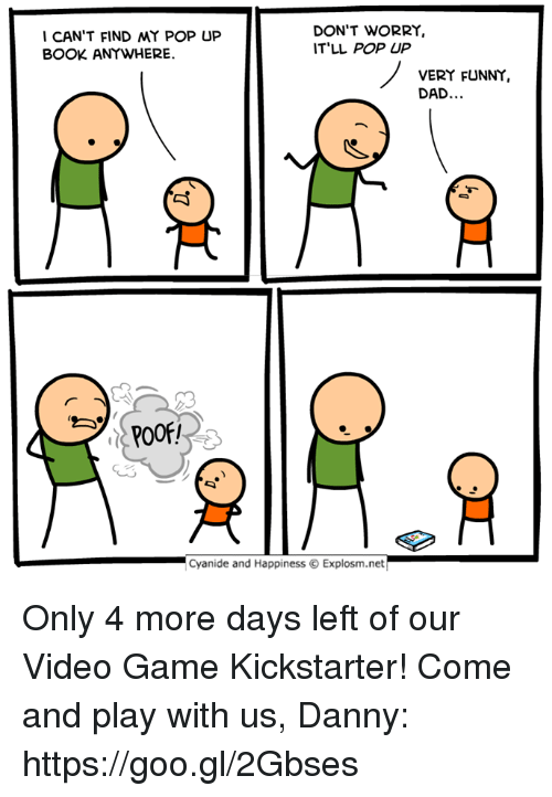 Dad, Dank, and Funny: I CAN'T FIND MY POP UP  BOOK ANYWHERE  DON'T WORRY,  IT'LL POP UP  VERY FUNNY  DAD.  03  .lCyanide and Happiness © Explosm.net Only 4 more days left of our Video Game Kickstarter! Come and play with us, Danny: https://goo.gl/2Gbses