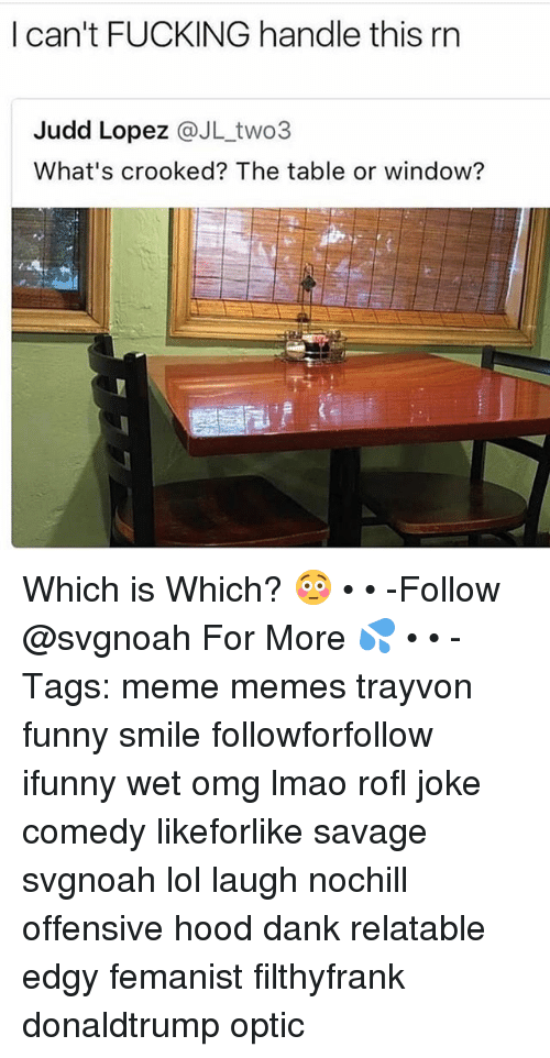 Rofled: I can't FUCKING handle this rn  Judd Lopez @JL_two3  What's crooked? The table or window? Which is Which? 😳 • • -Follow @svgnoah For More 💦 • • -Tags: meme memes trayvon funny smile followforfollow ifunny wet omg lmao rofl joke comedy likeforlike savage svgnoah lol laugh nochill offensive hood dank relatable edgy femanist filthyfrank donaldtrump optic