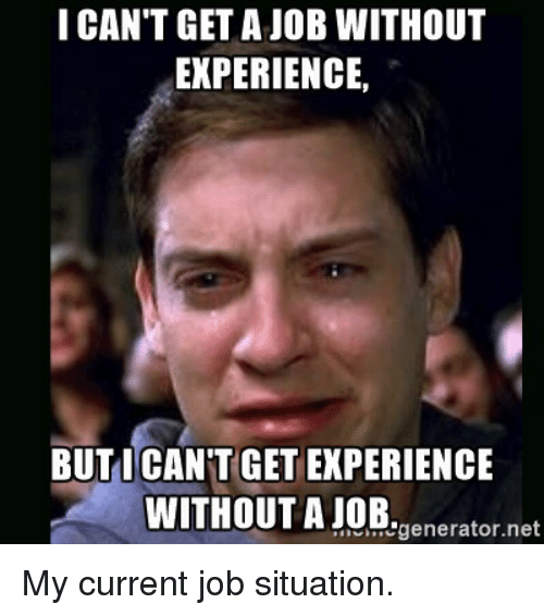 I CAN'T GET a JOB WITHOUT EXPERIENCE BUT CANT GET EXPERIENCE ...