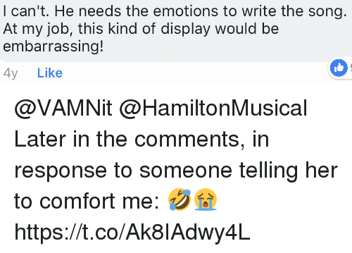 Memes, 🤖, and Her: I can't. He needs the emotions to write the song.  At my job, this kind of display would be  embarrassing!  4y Like @VAMNit @HamiltonMusical Later in the comments, in response to someone telling her to comfort me:  🤣😭 https://t.co/Ak8IAdwy4L
