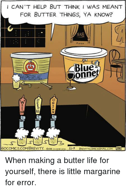 Life, Memes, and Blue: I CAN'T HELP BUT THINK I WAS MEANT  FOR BUTTER THINGS, YA KNOW?  SAS  Blue  Oonnet  Ch  ALE  GOCOMICS.COM/BREVITY  caos  u-versa ucla  11-7  BREVITYCanceGMAIL.COM. When making a butter life for yourself, there is little margarine for error.