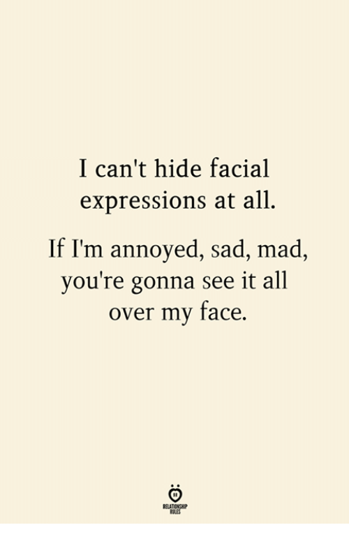 facial expressions: I can't hide facial  expressions at all.  If I'm annoyed, sad, mad,  you're gonna see it all  over my face.