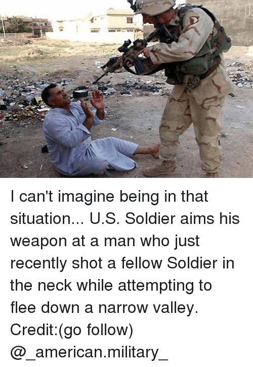 necking: I can't imagine being in that situation... U.S. Soldier aims his weapon at a man who just recently shot a fellow Soldier in the neck while attempting to flee down a narrow valley. Credit:(go follow) @_american.military_