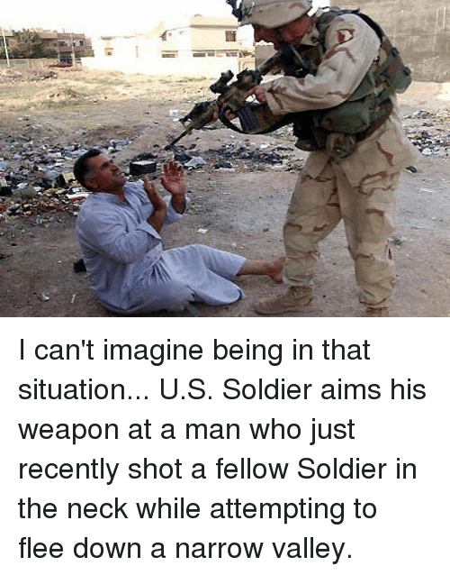 necking: I can't imagine being in that situation...  U.S. Soldier aims his weapon at a man who just recently shot a fellow Soldier in the neck while attempting to flee down a narrow valley.
