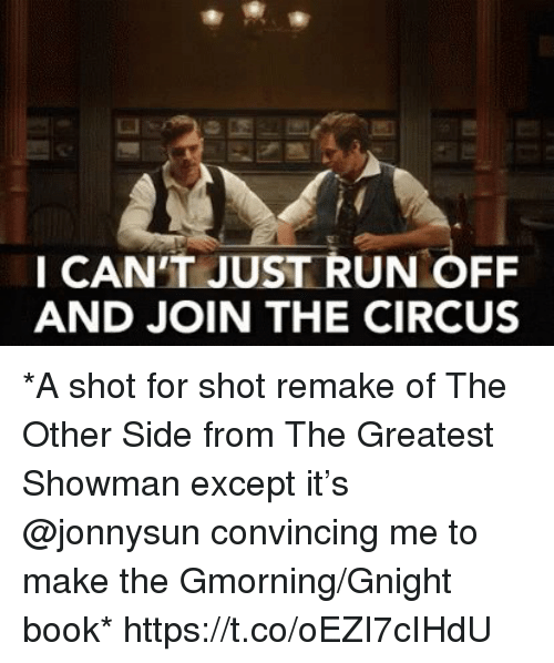 Memes, Run, and Book: I CAN'T JUST RUN OFF  AND JOIN THE CIRCUS *A shot for shot remake of The Other Side from The Greatest Showman except it's @jonnysun convincing me to make the Gmorning/Gnight book* https://t.co/oEZI7cIHdU