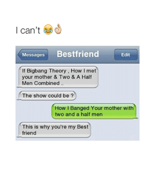 youre my best friend: I can't  Messages  Bestfriend  Edit  f Bigbang Theory, How I met  your mother & Two & A Half  Men Combined  The show could be  How I Banged Your mother with  two and a half men  This is why you're my Best  friend