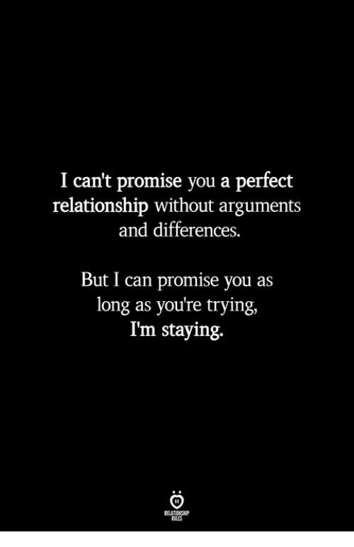 Can, You, and Relationship: I can't promise you a perfect  relationship without arguments  and differences.  But I can promise you as  long as you're trying,  I'm staying.  ILES