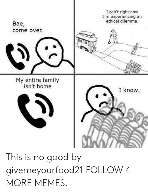 ethical: I can't right now  I'm experiencing an  ethical dilemma.  Вае,  come over.  0000  My entire family  isn't home  I know This is no good by givemeyourfood21 FOLLOW 4 MORE MEMES.