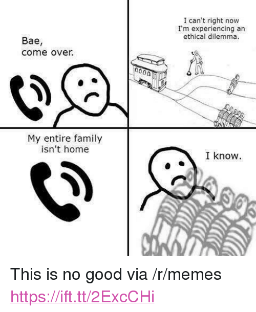 """ethical: I can't right now  I'm experiencing an  ethical dilemma.  Bae,  come over.  My entire family  isn't home  I know. <p>This is no good via /r/memes <a href=""""https://ift.tt/2ExcCHi"""">https://ift.tt/2ExcCHi</a></p>"""