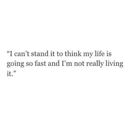 """Really Living: """"I can't stand it to think my life is  going so fast and I'm not really living  it."""""""