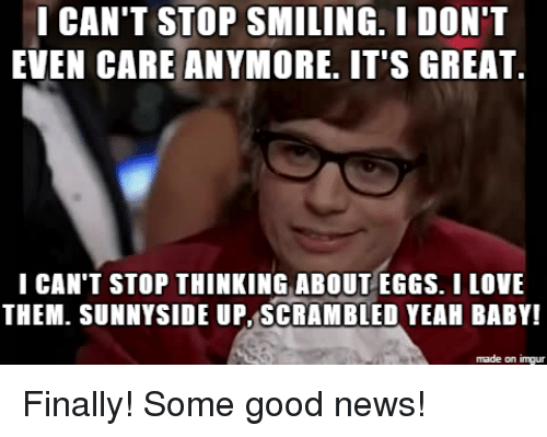 Baby, It's Cold Outside, Finals, and Funny: I CAN'T STOP SMILING. I DON'T  EVEN CARE ANYMORE. IT'S GREAT.  I CAN'T STOP THINKING ABOUT EGGS. I LOVE  THEM. SUNNYSIDE UP, SCRAM  YEAH BABY!  made on imgur Finally! Some good news!