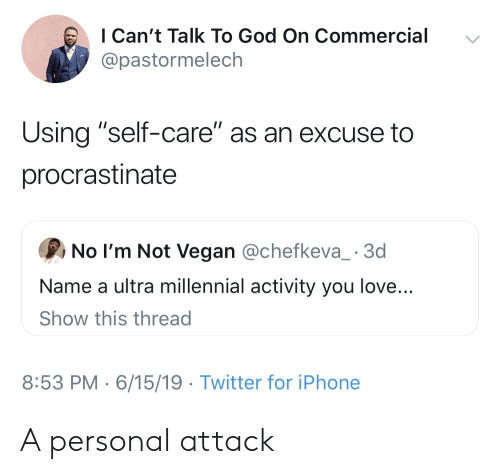 """No Im Not: I Can't Talk To God On Commercial  @pastormelech  Using """"self-care"""" as an excuse to  procrastinate  No I'm Not Vegan @chefkeva_ 3d  Name a ultra millennial activity you love...  Show this thread  8:53 PM 6/15/19 Twitter for iPhone A personal attack"""